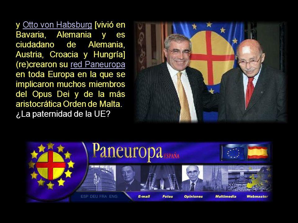 y Otto von Habsburg [vivió en Bavaria, Alemania y es ciudadano de Alemania, Austria, Croacia y Hungría] (re)crearon su red Paneuropa en toda Europa en la que se implicaron muchos miembros del Opus Dei y de la más aristocrática Orden de Malta.